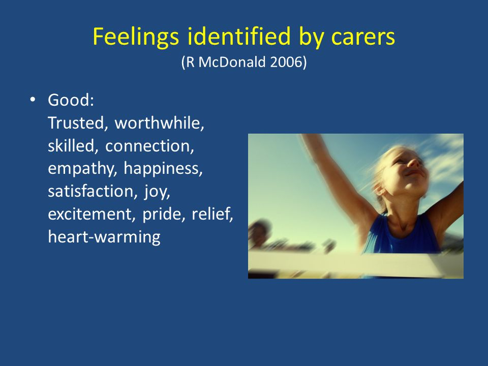 Feelings identified by carers (R McDonald 2006) Good: Trusted, worthwhile, skilled, connection, empathy, happiness, satisfaction, joy, excitement, pride, relief, heart-warming