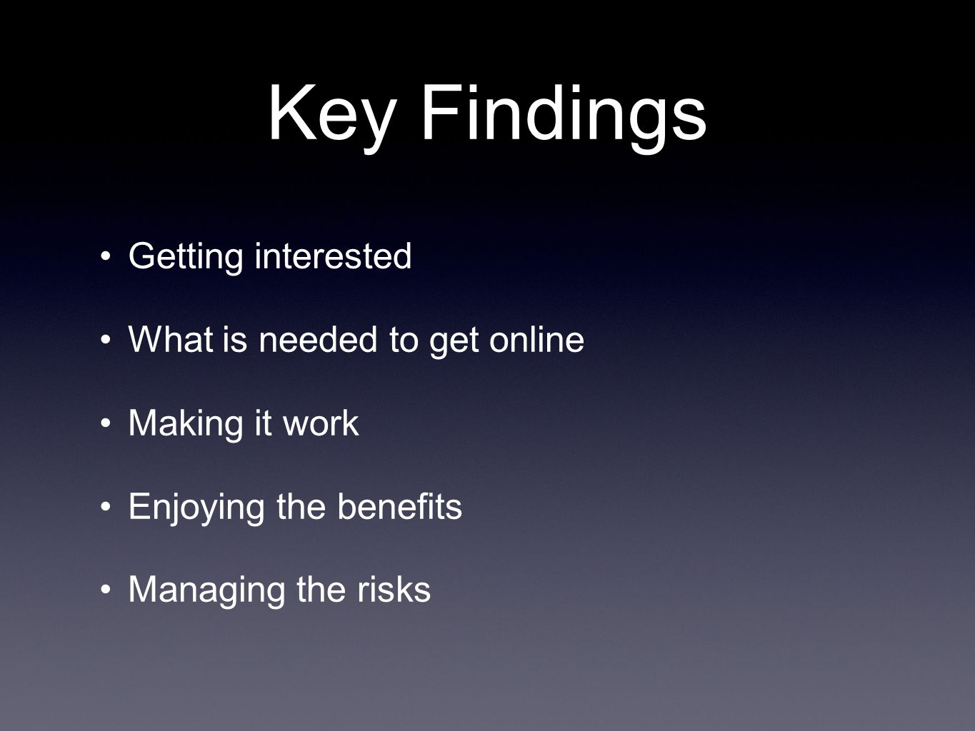 Key Findings Getting interested What is needed to get online Making it work Enjoying the benefits Managing the risks