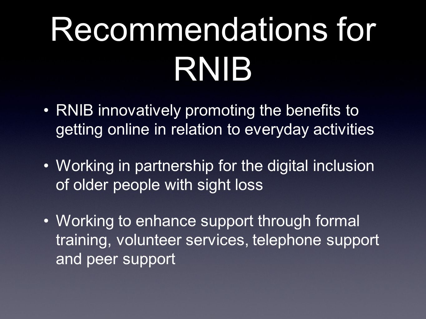 Recommendations for RNIB RNIB innovatively promoting the benefits to getting online in relation to everyday activities Working in partnership for the digital inclusion of older people with sight loss Working to enhance support through formal training, volunteer services, telephone support and peer support