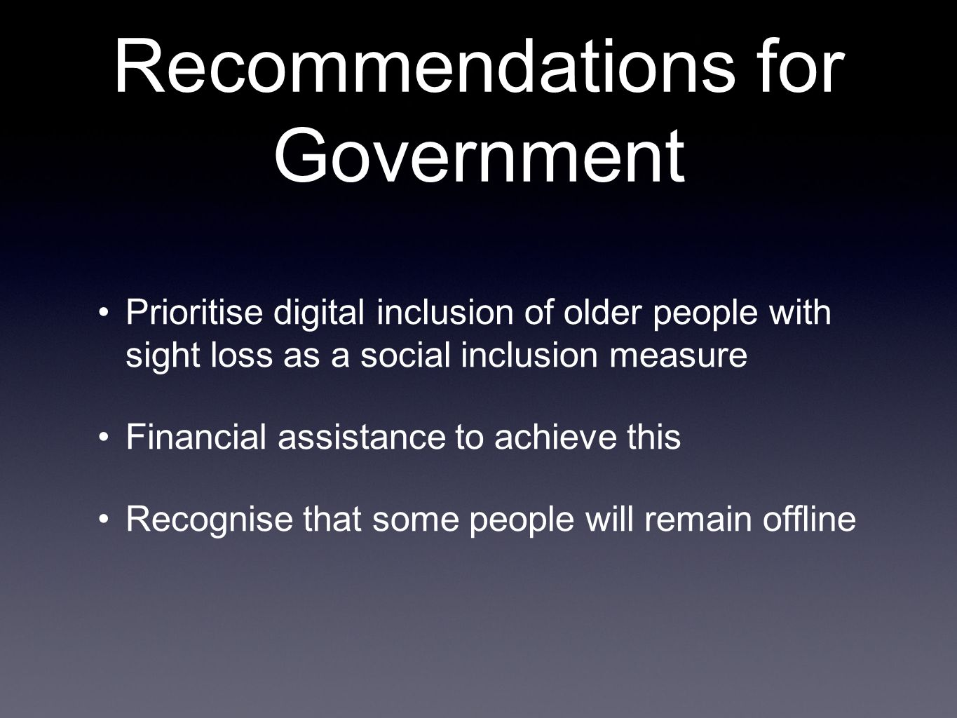 Recommendations for Government Prioritise digital inclusion of older people with sight loss as a social inclusion measure Financial assistance to achieve this Recognise that some people will remain offline