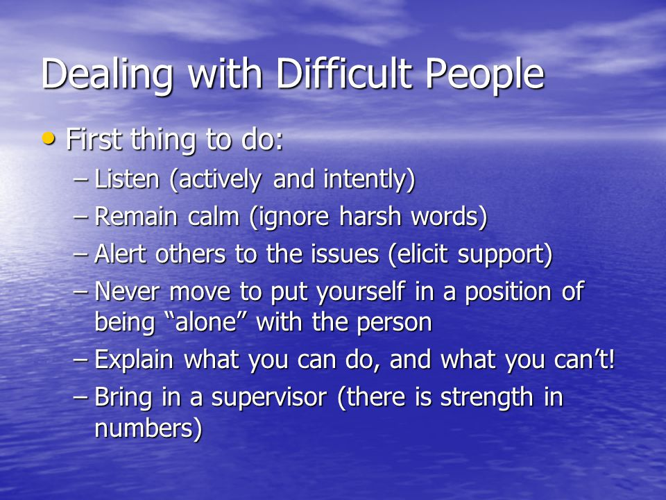 Dealing with Difficult People First thing to do: First thing to do: –Listen (actively and intently) –Remain calm (ignore harsh words) –Alert others to the issues (elicit support) –Never move to put yourself in a position of being alone with the person –Explain what you can do, and what you can't.
