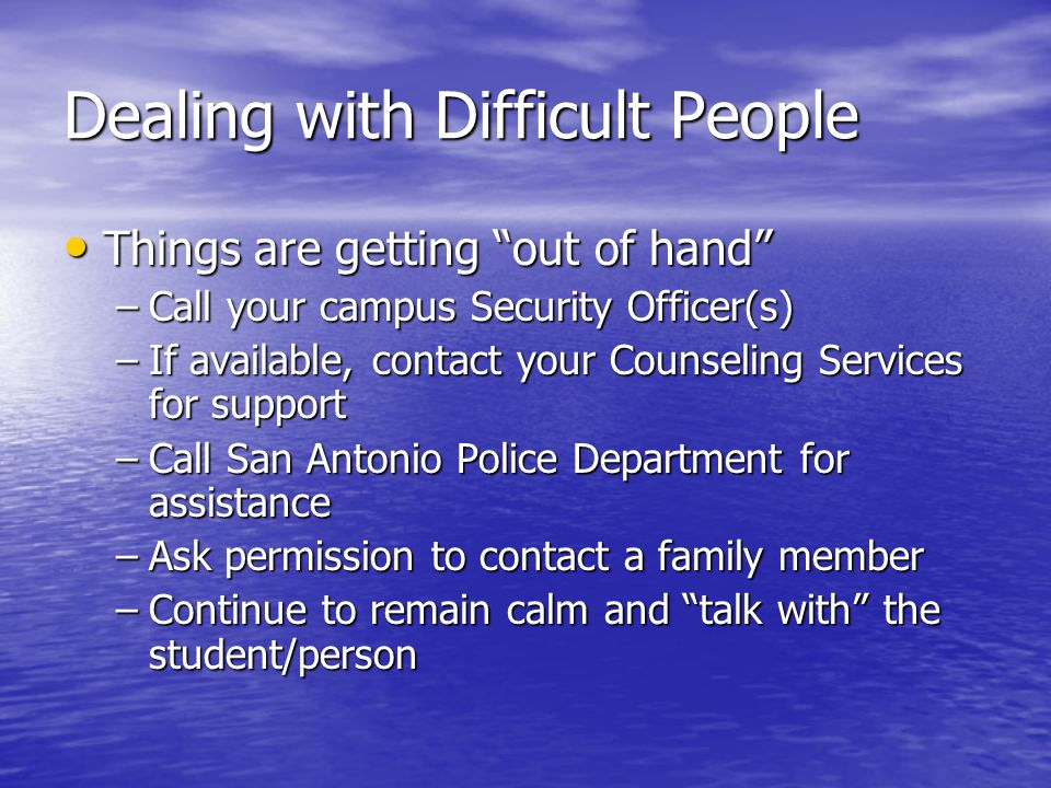 Dealing with Difficult People Things are getting out of hand Things are getting out of hand –Call your campus Security Officer(s) –If available, contact your Counseling Services for support –Call San Antonio Police Department for assistance –Ask permission to contact a family member –Continue to remain calm and talk with the student/person