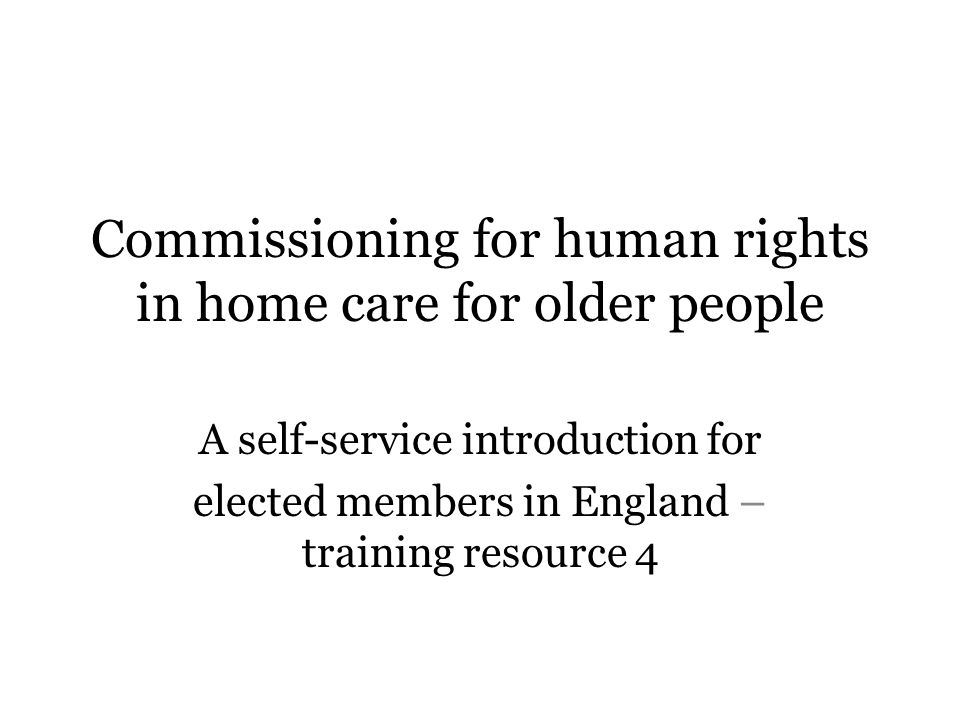 Commissioning for human rights in home care for older people A self-service introduction for elected members in England – training resource 4