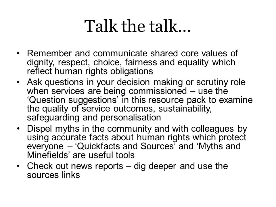 Talk the talk… Remember and communicate shared core values of dignity, respect, choice, fairness and equality which reflect human rights obligations Ask questions in your decision making or scrutiny role when services are being commissioned – use the 'Question suggestions' in this resource pack to examine the quality of service outcomes, sustainability, safeguarding and personalisation Dispel myths in the community and with colleagues by using accurate facts about human rights which protect everyone – 'Quickfacts and Sources' and 'Myths and Minefields' are useful tools Check out news reports – dig deeper and use the sources links