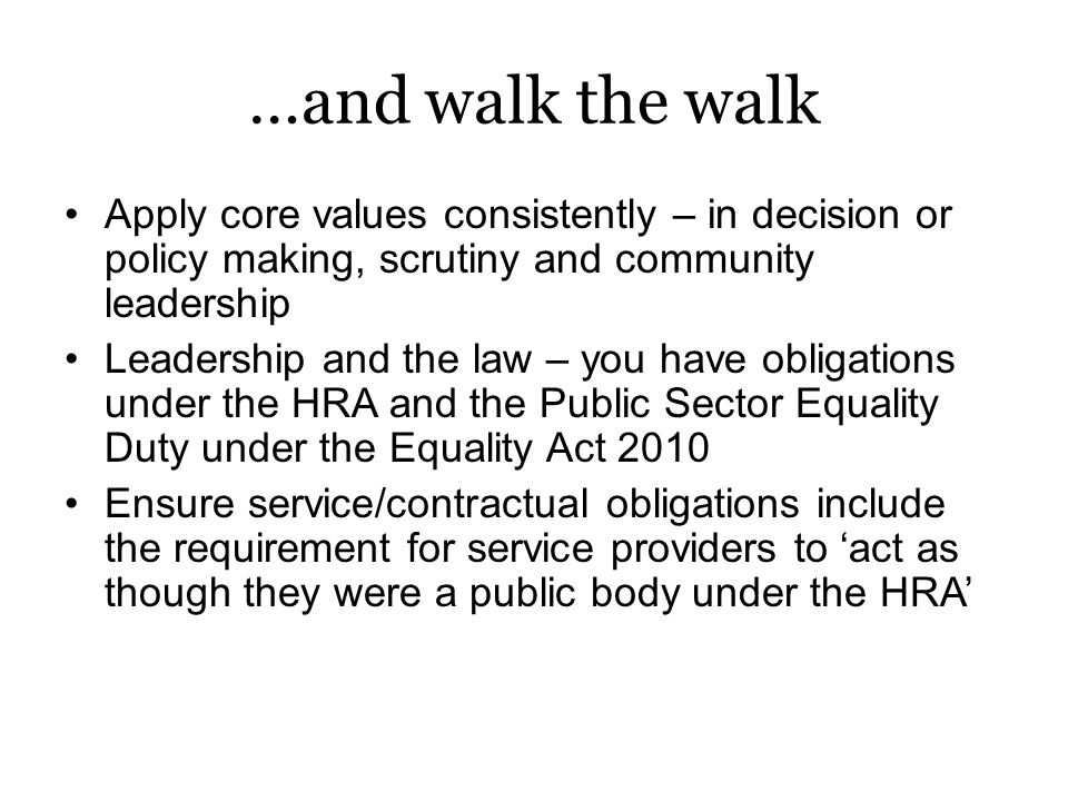 …and walk the walk Apply core values consistently – in decision or policy making, scrutiny and community leadership Leadership and the law – you have obligations under the HRA and the Public Sector Equality Duty under the Equality Act 2010 Ensure service/contractual obligations include the requirement for service providers to 'act as though they were a public body under the HRA'