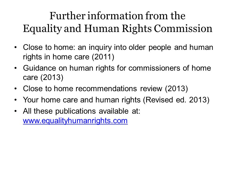Further information from the Equality and Human Rights Commission Close to home: an inquiry into older people and human rights in home care (2011) Guidance on human rights for commissioners of home care (2013) Close to home recommendations review (2013) Your home care and human rights (Revised ed.