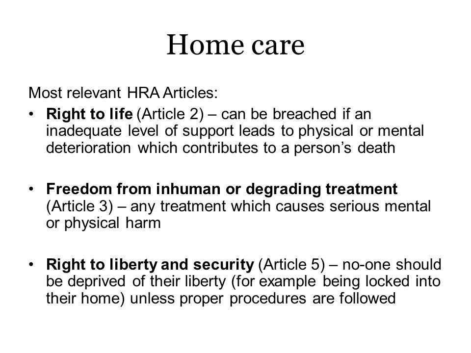 Home care Right to respect for private and family life, home and correspondence (Article 8) – can include –Privacy to make phone calls, right not to share information –Ensuring personal modesty is protected –Acceptance or refusal of particular services –Eating, sleeping or dressing according to personal preference –Being with who you want, when you want