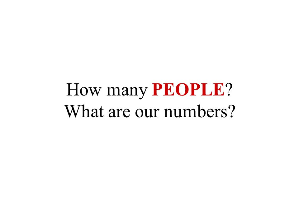 How many PEOPLE What are our numbers