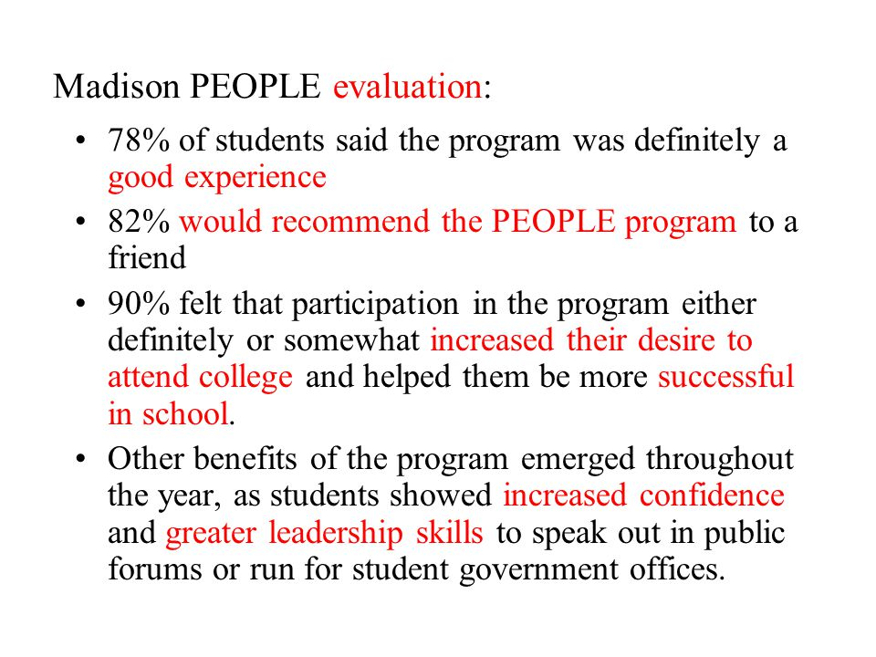 Madison PEOPLE evaluation: 78% of students said the program was definitely a good experience 82% would recommend the PEOPLE program to a friend 90% felt that participation in the program either definitely or somewhat increased their desire to attend college and helped them be more successful in school.