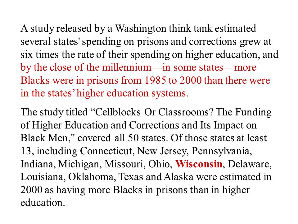 A study released by a Washington think tank estimated several states spending on prisons and corrections grew at six times the rate of their spending on higher education, and by the close of the millennium—in some states—more Blacks were in prisons from 1985 to 2000 than there were in the states' higher education systems.