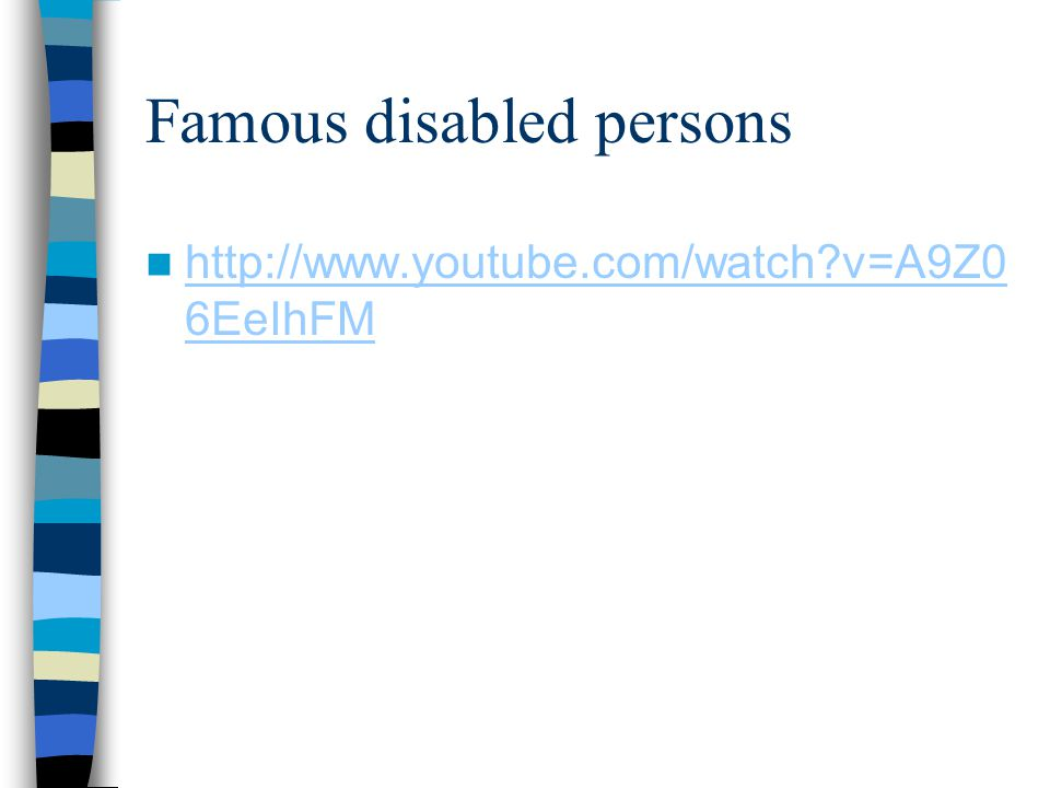 Famous disabled persons http://www.youtube.com/watch?v=A9Z0 6EeIhFM http://www.youtube.com/watch?v=A9Z0 6EeIhFM