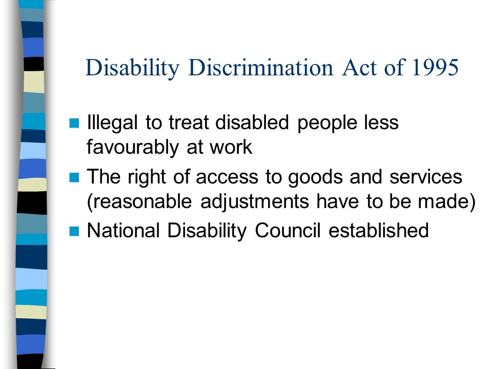 Disability Discrimination Act of 1995 Illegal to treat disabled people less favourably at work The right of access to goods and services (reasonable a