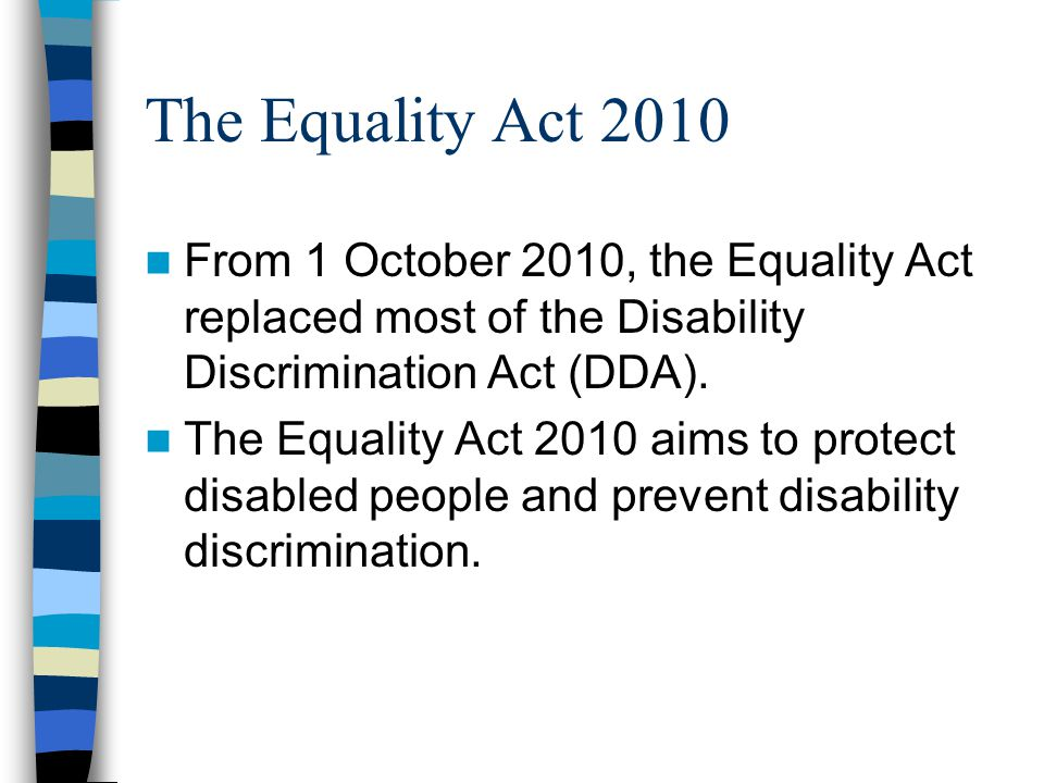 The Equality Act 2010 From 1 October 2010, the Equality Act replaced most of the Disability Discrimination Act (DDA). The Equality Act 2010 aims to pr