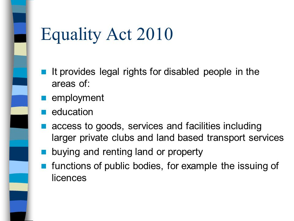 Equality Act 2010 It provides legal rights for disabled people in the areas of: employment education access to goods, services and facilities includin