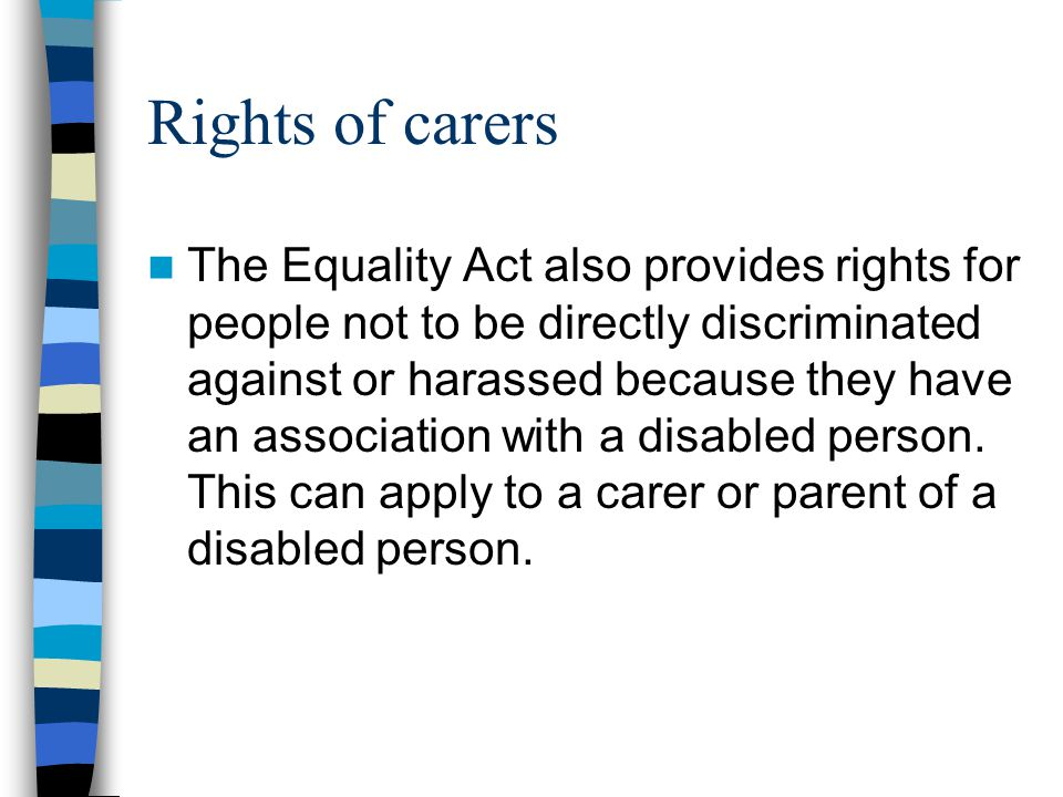 Rights of carers The Equality Act also provides rights for people not to be directly discriminated against or harassed because they have an associatio