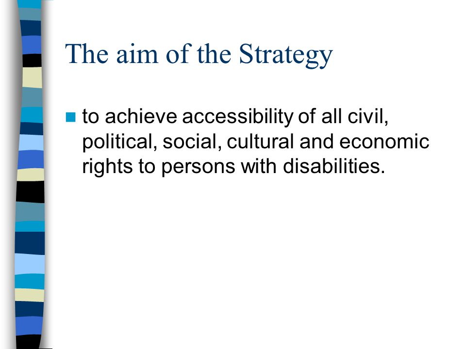 The aim of the Strategy to achieve accessibility of all civil, political, social, cultural and economic rights to persons with disabilities.