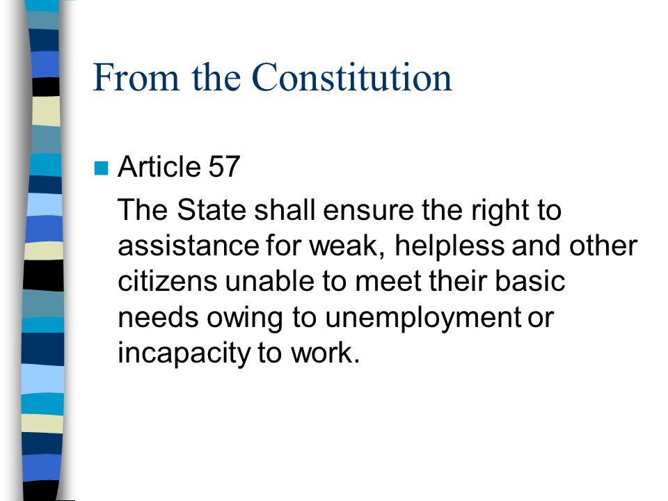 From the Constitution Article 57 The State shall ensure the right to assistance for weak, helpless and other citizens unable to meet their basic needs
