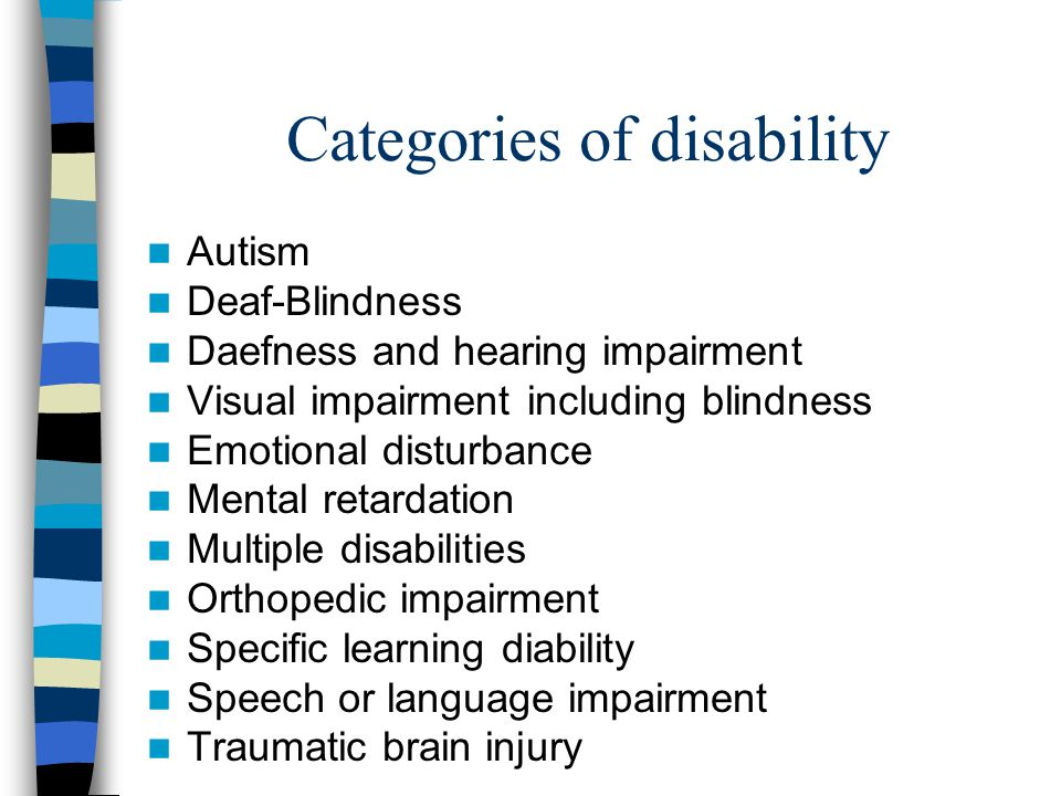 Categories of disability Autism Deaf-Blindness Daefness and hearing impairment Visual impairment including blindness Emotional disturbance Mental reta