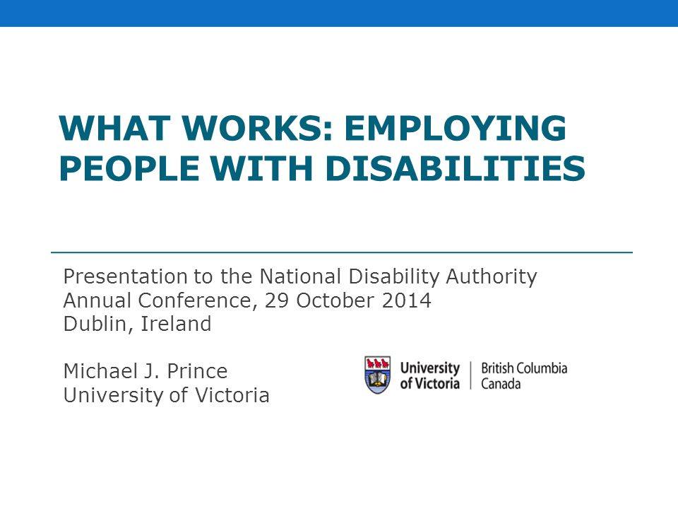 WHAT WORKS: EMPLOYING PEOPLE WITH DISABILITIES Presentation to the National Disability Authority Annual Conference, 29 October 2014 Dublin, Ireland Michael J.