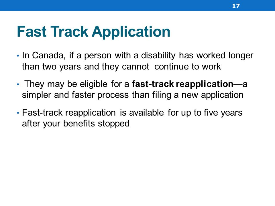Fast Track Application In Canada, if a person with a disability has worked longer than two years and they cannot continue to work They may be eligible for a fast-track reapplication—a simpler and faster process than filing a new application Fast-track reapplication is available for up to five years after your benefits stopped 17