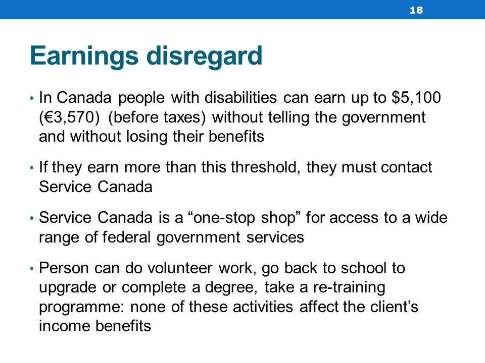 Earnings disregard In Canada people with disabilities can earn up to $5,100 (€3,570) (before taxes) without telling the government and without losing their benefits If they earn more than this threshold, they must contact Service Canada Service Canada is a one-stop shop for access to a wide range of federal government services Person can do volunteer work, go back to school to upgrade or complete a degree, take a re-training programme: none of these activities affect the client's income benefits 18
