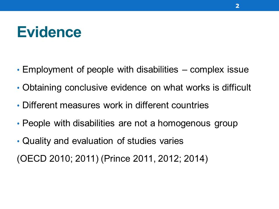 Evidence Employment of people with disabilities – complex issue Obtaining conclusive evidence on what works is difficult Different measures work in different countries People with disabilities are not a homogenous group Quality and evaluation of studies varies (OECD 2010; 2011) (Prince 2011, 2012; 2014) 2