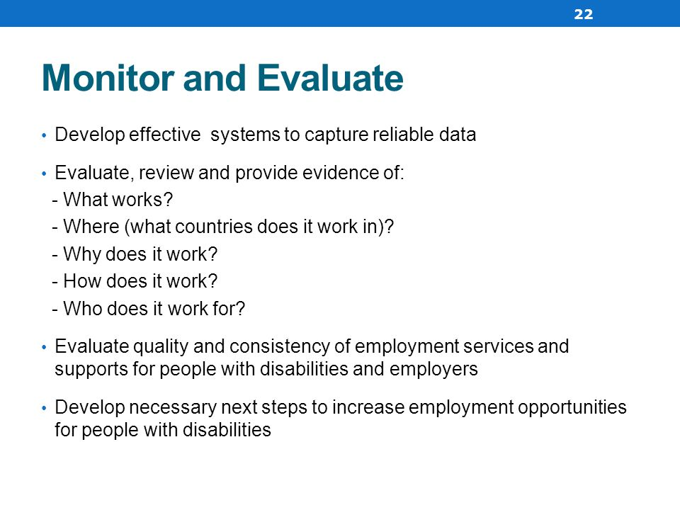 Monitor and Evaluate Develop effective systems to capture reliable data Evaluate, review and provide evidence of: - What works.