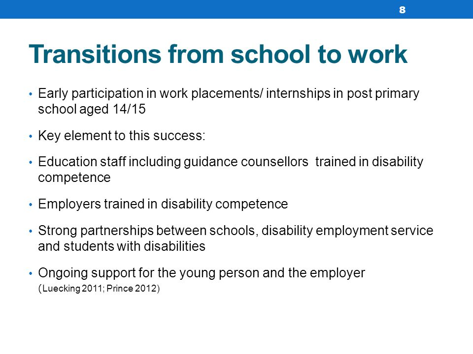 Transitions from school to work Early participation in work placements/ internships in post primary school aged 14/15 Key element to this success: Education staff including guidance counsellors trained in disability competence Employers trained in disability competence Strong partnerships between schools, disability employment service and students with disabilities Ongoing support for the young person and the employer ( Luecking 2011; Prince 2012) 8