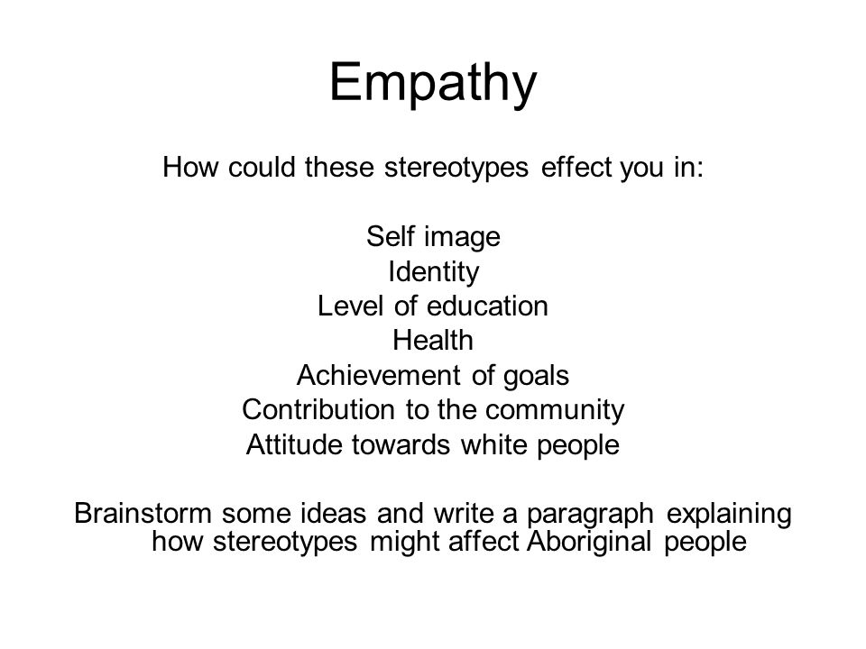 Empathy How could these stereotypes effect you in: Self image Identity Level of education Health Achievement of goals Contribution to the community Attitude towards white people Brainstorm some ideas and write a paragraph explaining how stereotypes might affect Aboriginal people