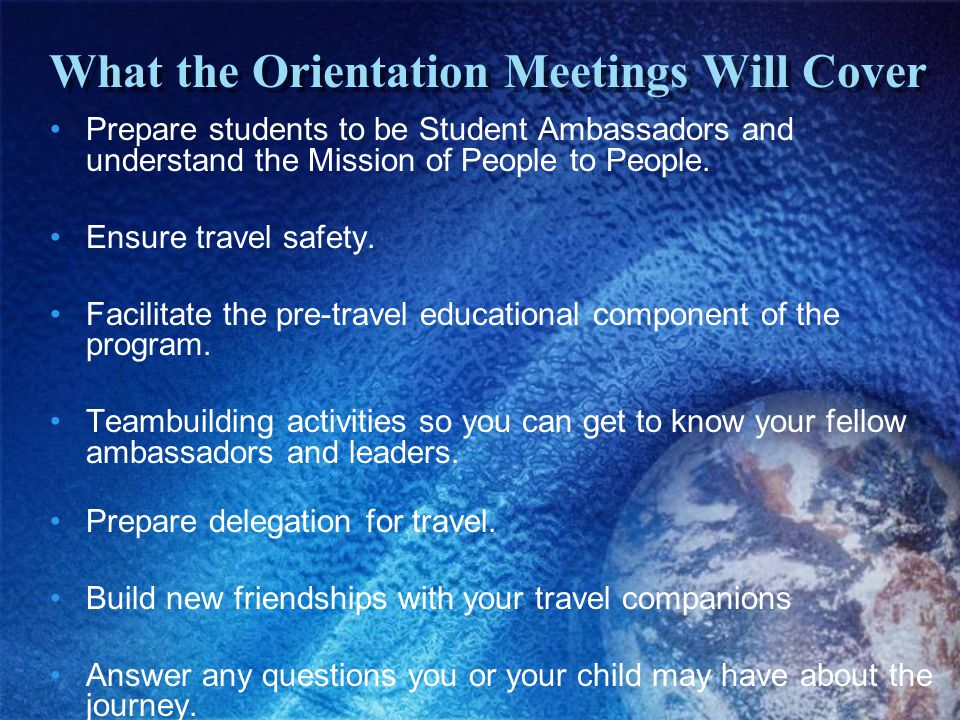 What the Orientation Meetings Will Cover Prepare students to be Student Ambassadors and understand the Mission of People to People.