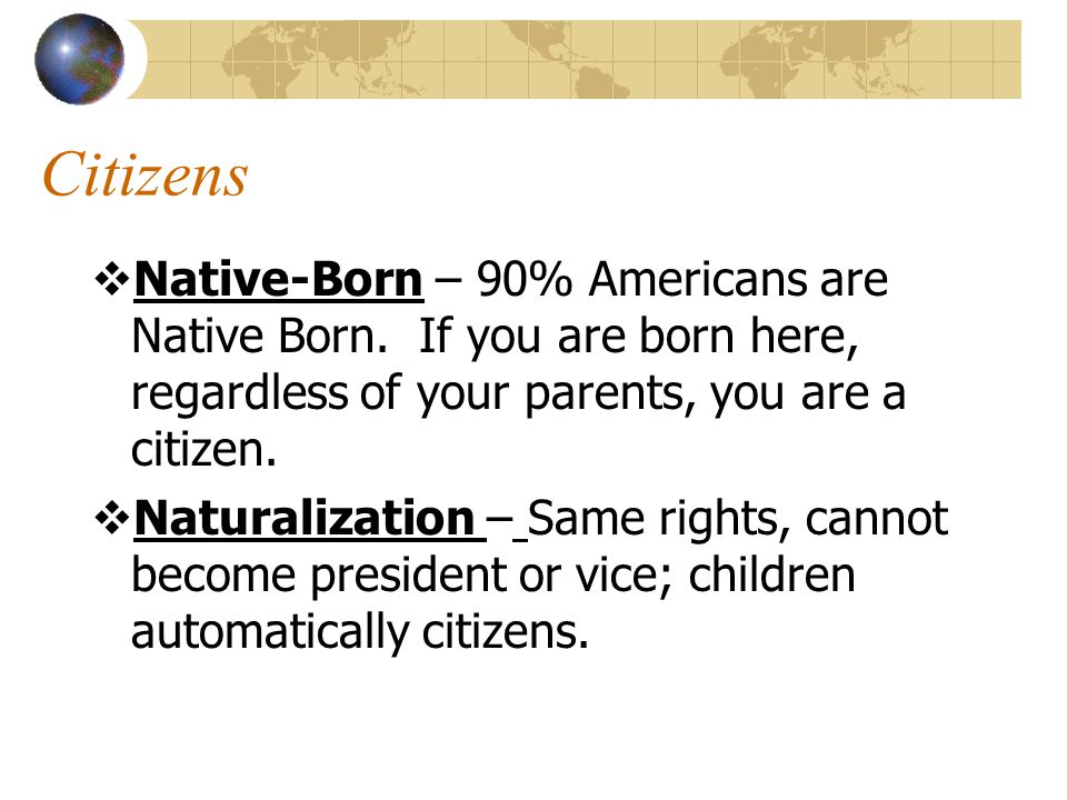 Non-Citizens  Legal Aliens – Citizen of another country allowed to stay in US, must carry Green Card.