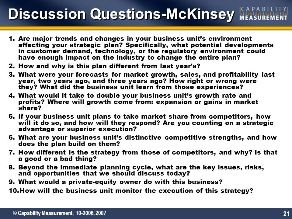 © Capability Measurement, 10-2006, 2007 21 Discussion Questions-McKinsey 1.Are major trends and changes in your business unit's environment affecting your strategic plan.