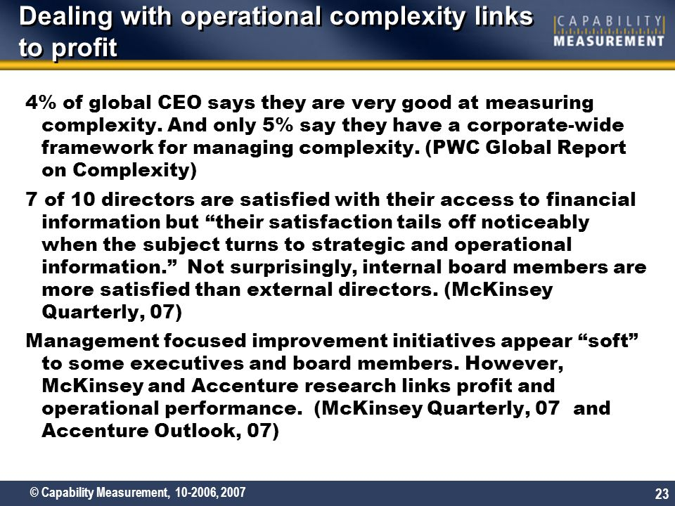 © Capability Measurement, 10-2006, 2007 23 Dealing with operational complexity links to profit 4% of global CEO says they are very good at measuring complexity.