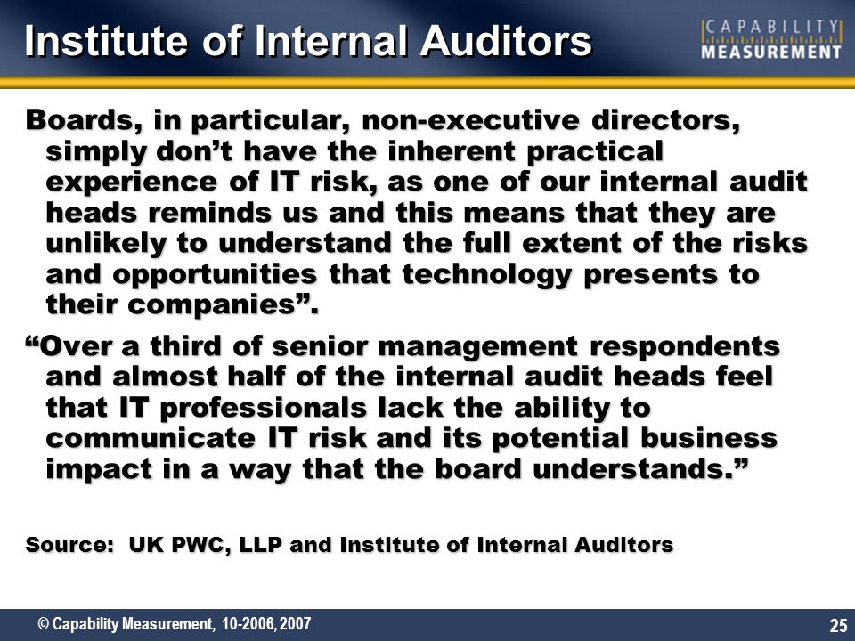 © Capability Measurement, 10-2006, 2007 25 Boards, in particular, non-executive directors, simply don't have the inherent practical experience of IT risk, as one of our internal audit heads reminds us and this means that they are unlikely to understand the full extent of the risks and opportunities that technology presents to their companies .