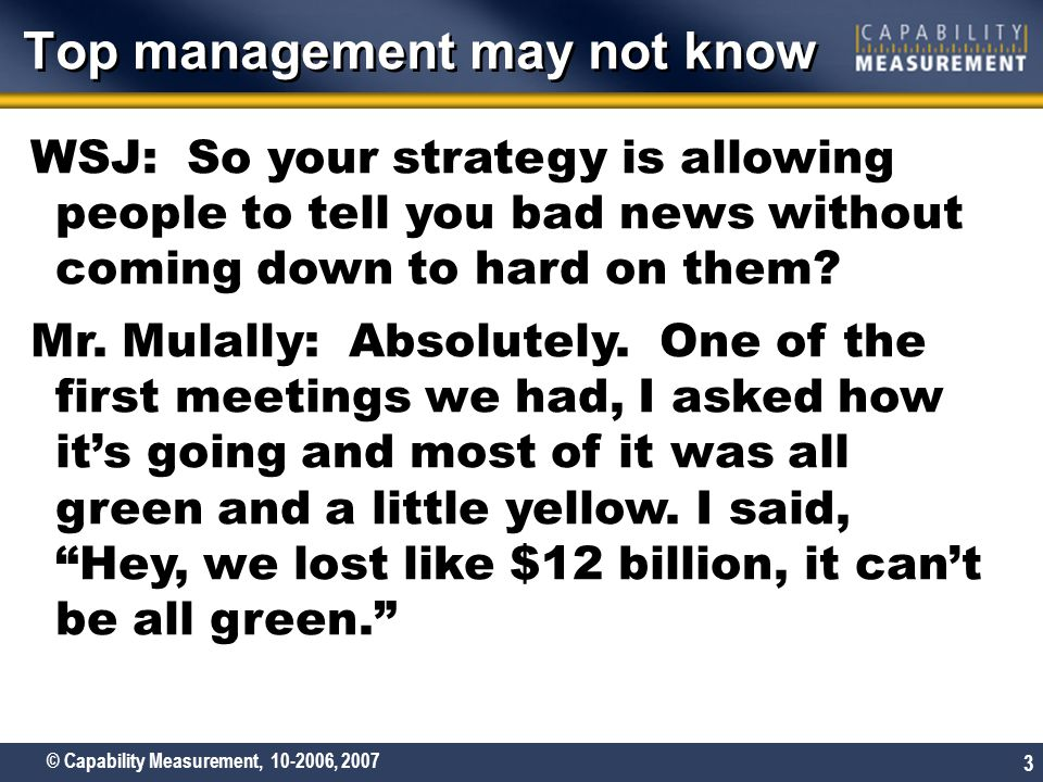 © Capability Measurement, 10-2006, 2007 3 Top management may not know WSJ: So your strategy is allowing people to tell you bad news without coming down to hard on them.