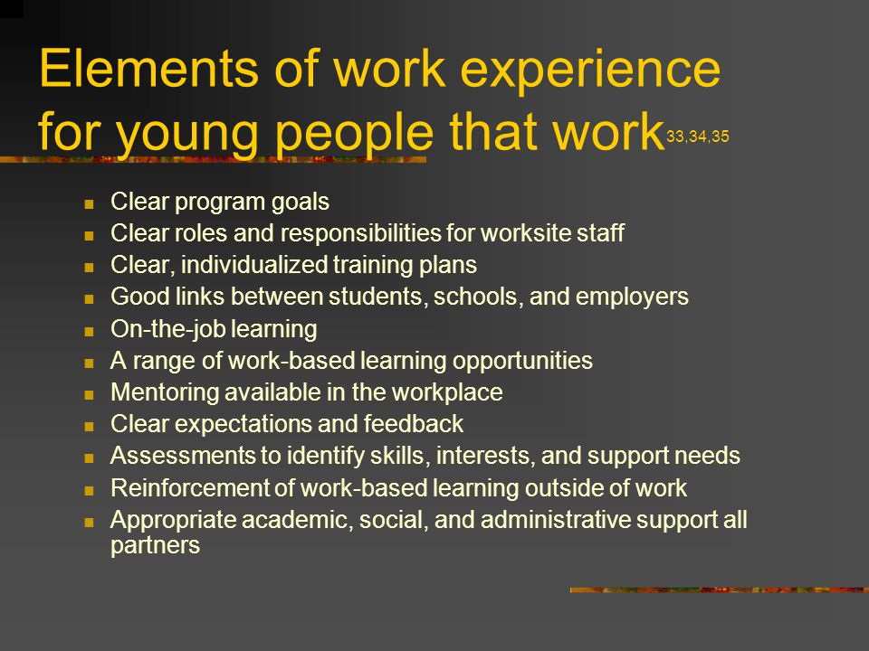 Elements of work experience for young people that work 33,34,35 Clear program goals Clear roles and responsibilities for worksite staff Clear, individualized training plans Good links between students, schools, and employers On-the-job learning A range of work-based learning opportunities Mentoring available in the workplace Clear expectations and feedback Assessments to identify skills, interests, and support needs Reinforcement of work-based learning outside of work Appropriate academic, social, and administrative support all partners