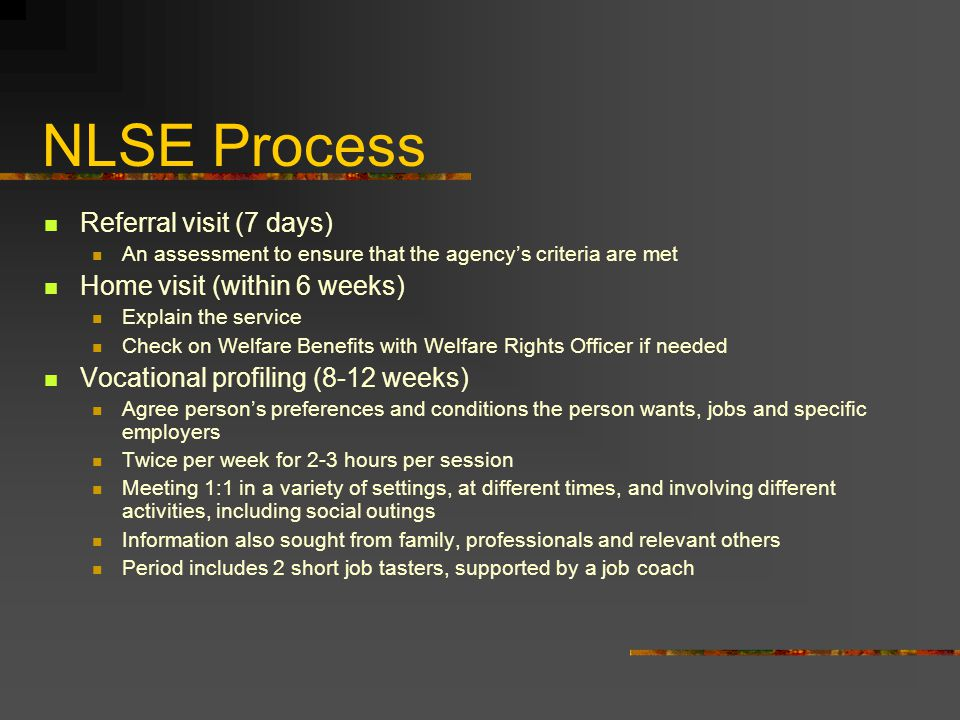 NLSE Process Referral visit (7 days) An assessment to ensure that the agency's criteria are met Home visit (within 6 weeks) Explain the service Check on Welfare Benefits with Welfare Rights Officer if needed Vocational profiling (8-12 weeks) Agree person's preferences and conditions the person wants, jobs and specific employers Twice per week for 2-3 hours per session Meeting 1:1 in a variety of settings, at different times, and involving different activities, including social outings Information also sought from family, professionals and relevant others Period includes 2 short job tasters, supported by a job coach