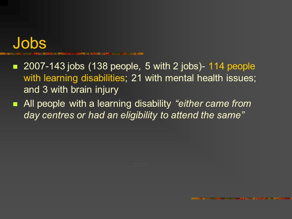 Jobs 2007-143 jobs (138 people, 5 with 2 jobs)- 114 people with learning disabilities; 21 with mental health issues; and 3 with brain injury All people with a learning disability either came from day centres or had an eligibility to attend the same