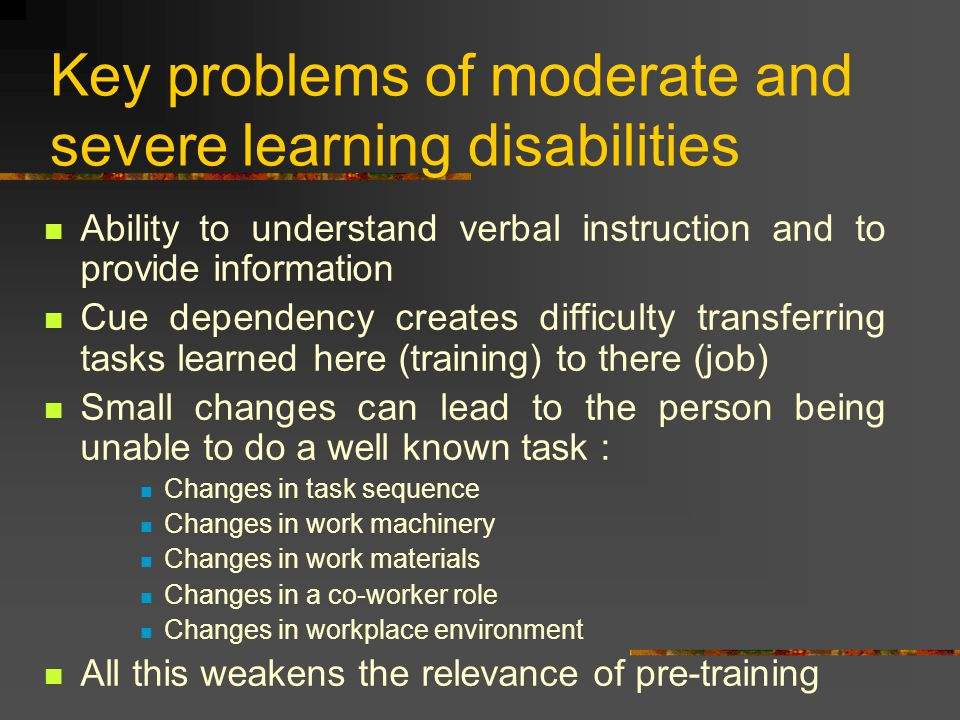 Key problems of moderate and severe learning disabilities Ability to understand verbal instruction and to provide information Cue dependency creates difficulty transferring tasks learned here (training) to there (job) Small changes can lead to the person being unable to do a well known task : Changes in task sequence Changes in work machinery Changes in work materials Changes in a co-worker role Changes in workplace environment All this weakens the relevance of pre-training