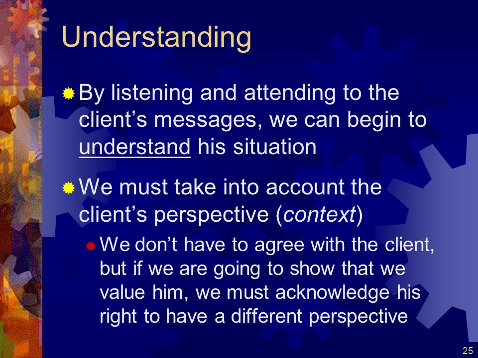 26 Responding  After we have listened to the client, and understood his concern, we must respond to him  Even if you understand your client perfectly, it does no good if you don't communicate that understanding  There are many ways to respond, and this is one of the primary sources of confusion when SLPs try to counsel