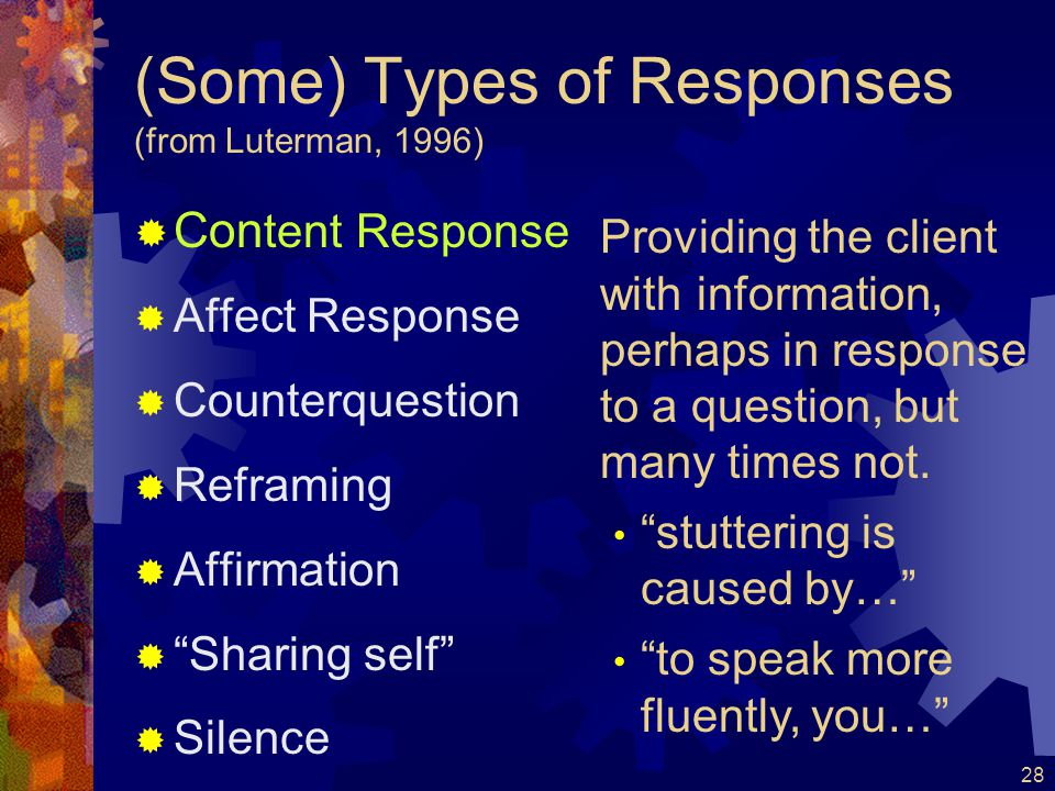29 (Some) Types of Responses (from Luterman, 1996)  Con tent Response  Affect Response  Counterquestion  Reframing  Affirmation  Sharing self  Silence Identifying the client's feelings.