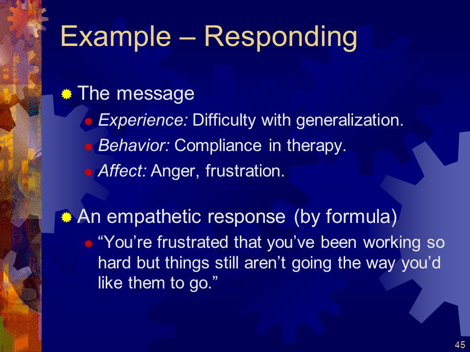 46 Developing Responding Skills  Many clinicians are uncomfortable with empathetic/affect responses  It can feels very awkward when you are still using the formula, but this improves with time and practice  Allow yourself to be wrong sometimes  Even if you misidentify a client's feelings, you will learn more when the client corrects you misperception  Be careful not to project or lead the client…