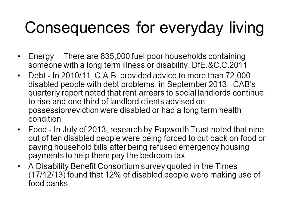 Consequences for everyday living Energy- - There are 835,000 fuel poor households containing someone with a long term illness or disability, DfE.&C.C.2011 Debt - In 2010/11, C.A.B.