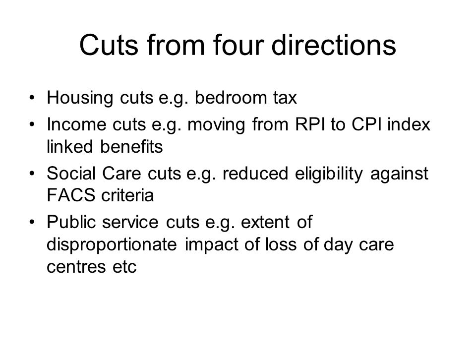 Cuts from four directions Housing cuts e.g. bedroom tax Income cuts e.g. moving from RPI to CPI index linked benefits Social Care cuts e.g. reduced el