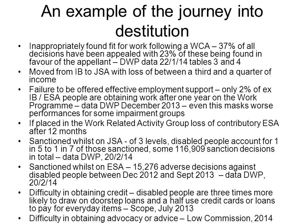 An example of the journey into destitution Inappropriately found fit for work following a WCA – 37% of all decisions have been appealed with 23% of these being found in favour of the appellant – DWP data 22/1/14 tables 3 and 4 Moved from IB to JSA with loss of between a third and a quarter of income Failure to be offered effective employment support – only 2% of ex IB / ESA people are obtaining work after one year on the Work Programme – data DWP December 2013 – even this masks worse performances for some impairment groups If placed in the Work Related Activity Group loss of contributory ESA after 12 months Sanctioned whilst on JSA - of 3 levels, disabled people account for 1 in 5 to 1 in 7 of those sanctioned, some 116,909 sanction decisions in total – data DWP, 20/2/14 Sanctioned whilst on ESA – 15,276 adverse decisions against disabled people between Dec 2012 and Sept 2013 – data DWP, 20/2/14 Difficulty in obtaining credit – disabled people are three times more likely to draw on doorstep loans and a half use credit cards or loans to pay for everyday items – Scope, July 2013 Difficulty in obtaining advocacy or advice – Low Commission, 2014
