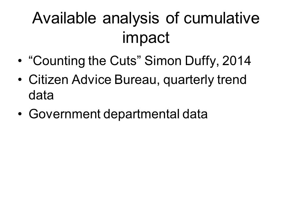 Available analysis of cumulative impact Counting the Cuts Simon Duffy, 2014 Citizen Advice Bureau, quarterly trend data Government departmental data