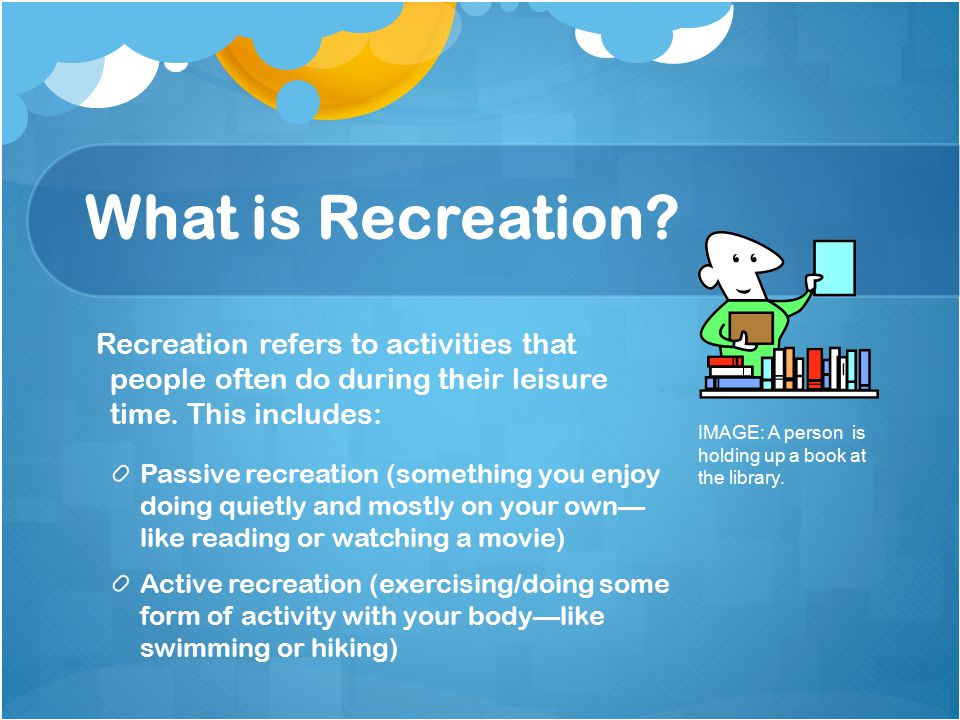 What is Recreation. Recreation refers to activities that people often do during their leisure time.