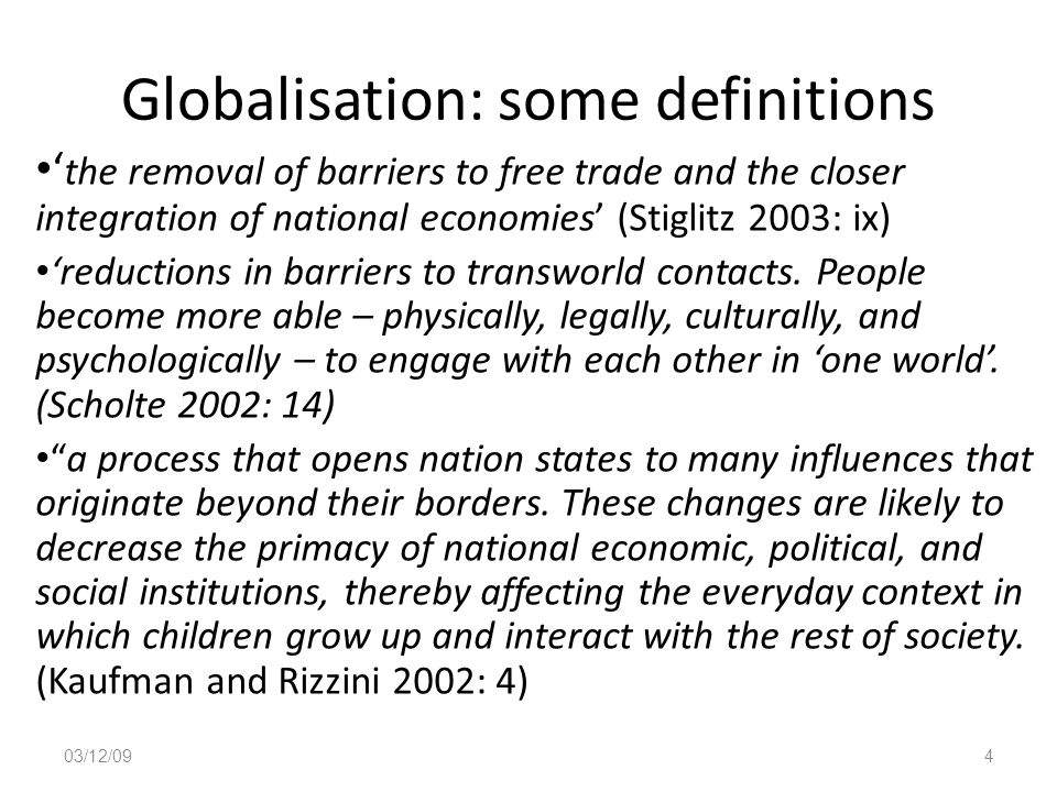 Globalisation: some definitions ' the removal of barriers to free trade and the closer integration of national economies' (Stiglitz 2003: ix) 'reducti