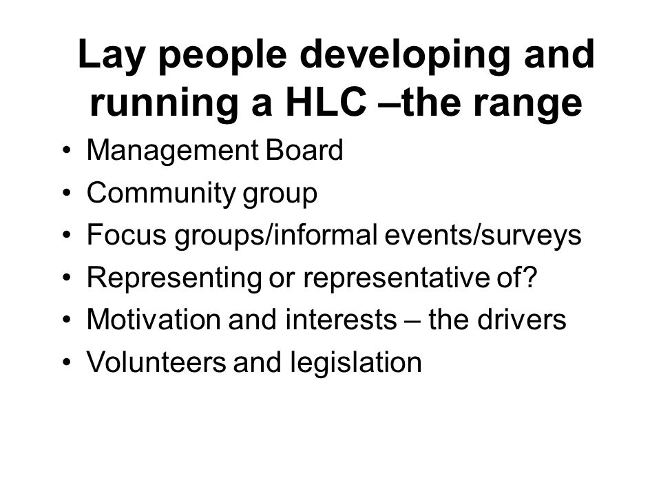 Lay people developing and running a HLC –the range Management Board Community group Focus groups/informal events/surveys Representing or representative of.