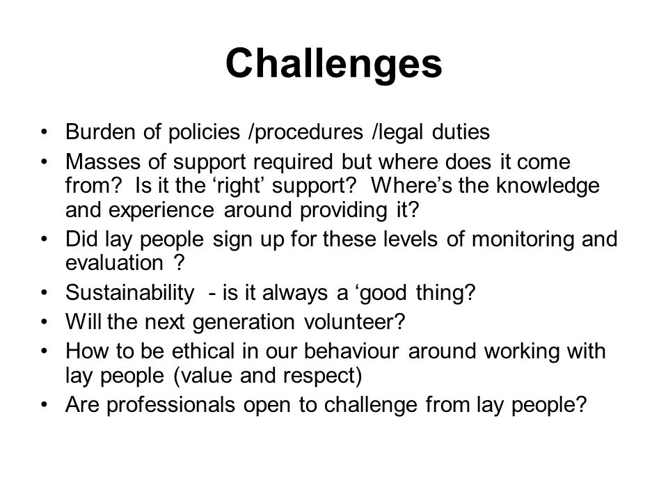 Challenges Burden of policies /procedures /legal duties Masses of support required but where does it come from.